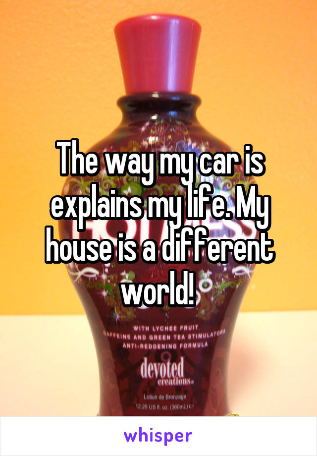 The way my car is explains my life. My house is a different world!