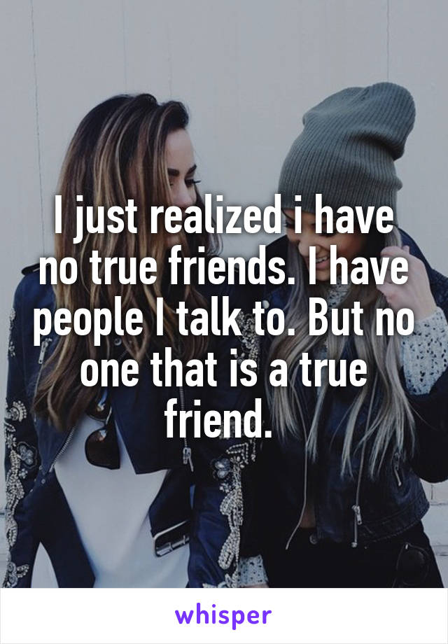I just realized i have no true friends. I have people I talk to. But no one that is a true friend.