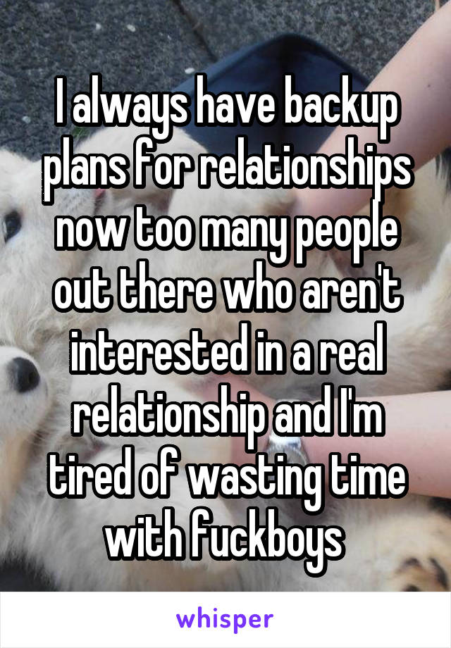 I always have backup plans for relationships now too many people out there who aren't interested in a real relationship and I'm tired of wasting time with fuckboys