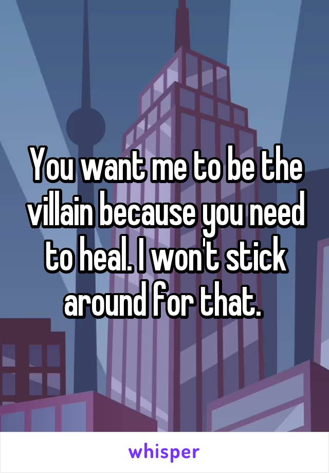 You want me to be the villain because you need to heal. I won't stick around for that.