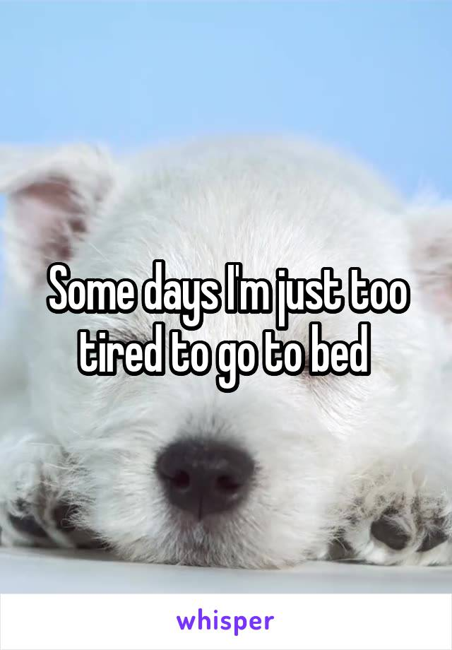 Some days I'm just too tired to go to bed