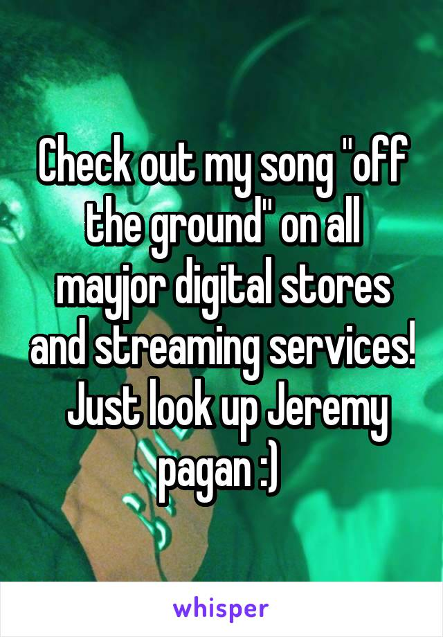 "Check out my song ""off the ground"" on all mayjor digital stores and streaming services!  Just look up Jeremy pagan :)"