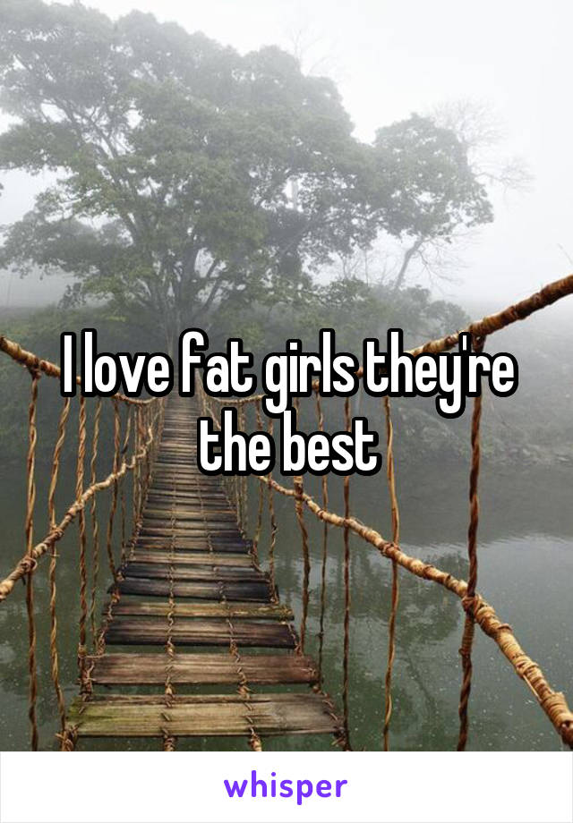 I love fat girls they're the best