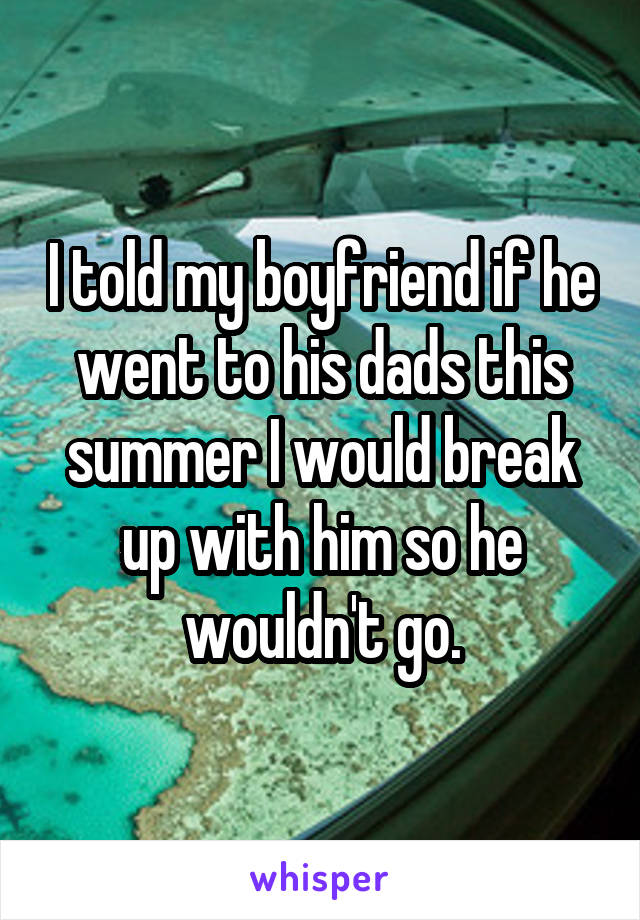 I told my boyfriend if he went to his dads this summer I would break up with him so he wouldn't go.