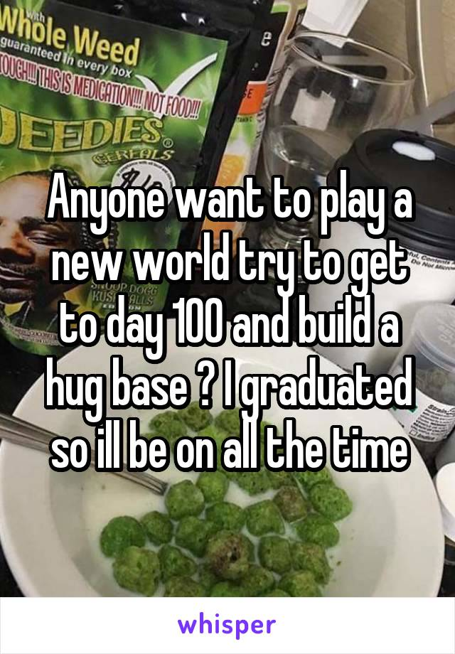 Anyone want to play a new world try to get to day 100 and build a hug base ? I graduated so ill be on all the time