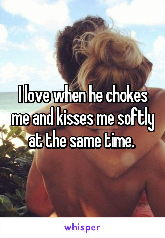 I love when he chokes me and kisses me softly at the same time.