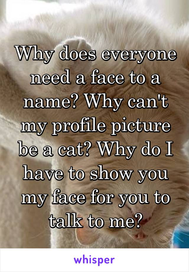 Why does everyone need a face to a name? Why can't my profile picture be a cat? Why do I have to show you my face for you to talk to me?