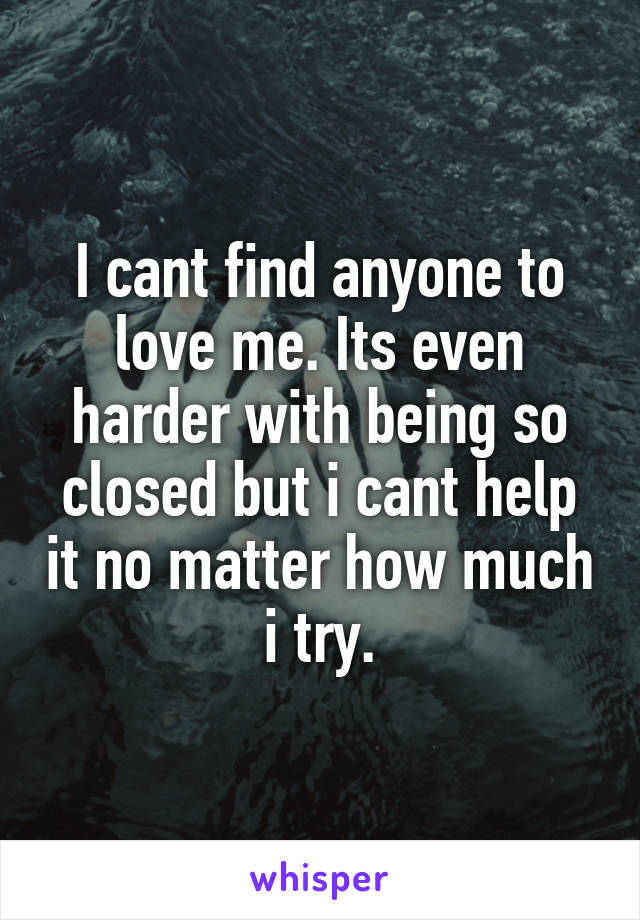 I cant find anyone to love me. Its even harder with being so closed but i cant help it no matter how much i try.