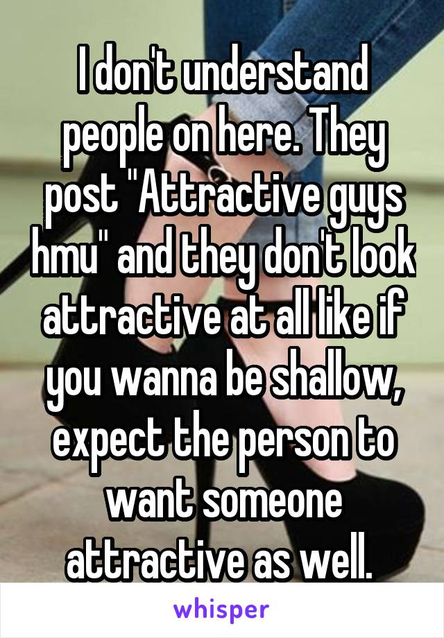 """I don't understand people on here. They post """"Attractive guys hmu"""" and they don't look attractive at all like if you wanna be shallow, expect the person to want someone attractive as well."""