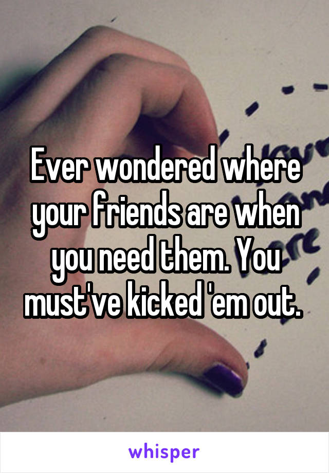 Ever wondered where your friends are when you need them. You must've kicked 'em out.