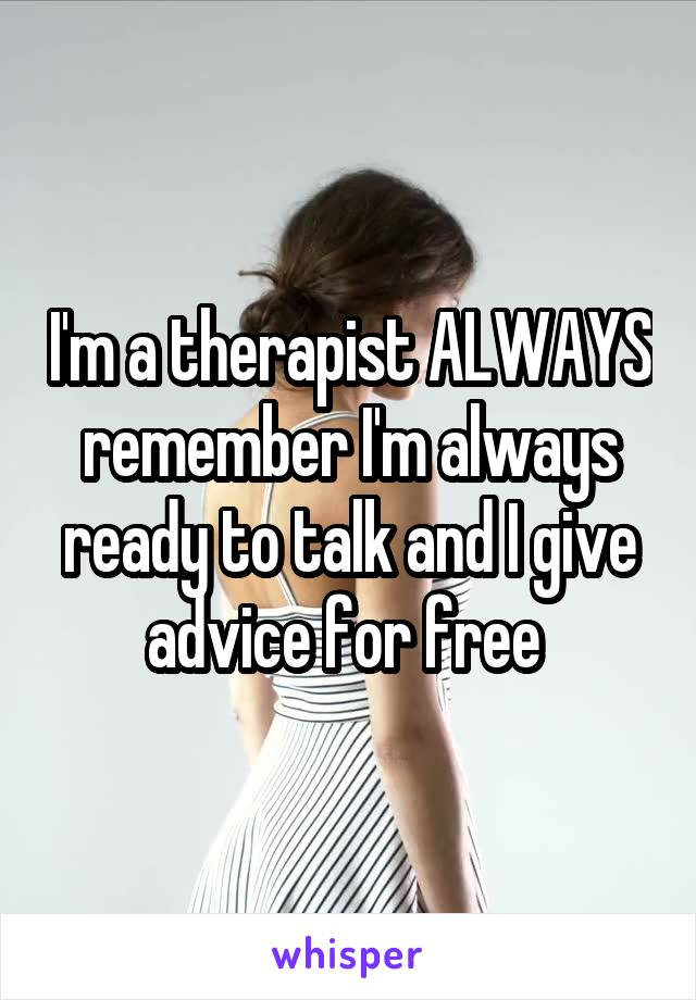 I'm a therapist ALWAYS remember I'm always ready to talk and I give advice for free