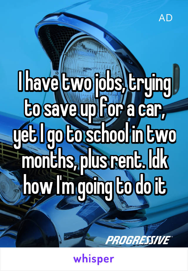 I have two jobs, trying to save up for a car, yet I go to school in two months, plus rent. Idk how I'm going to do it