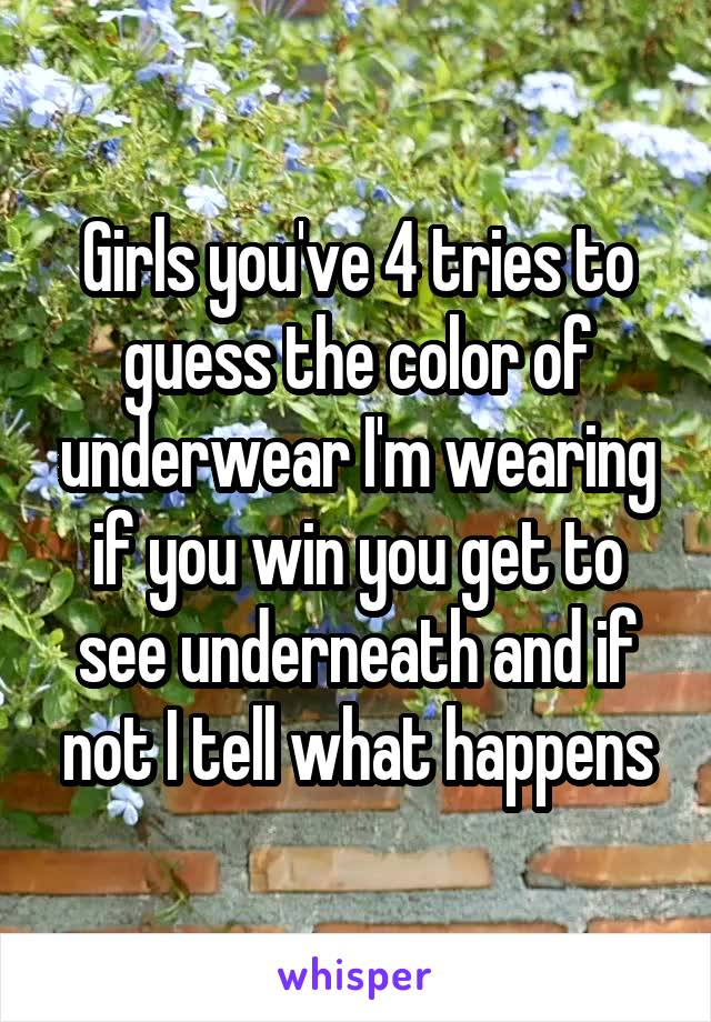 Girls you've 4 tries to guess the color of underwear I'm wearing if you win you get to see underneath and if not I tell what happens