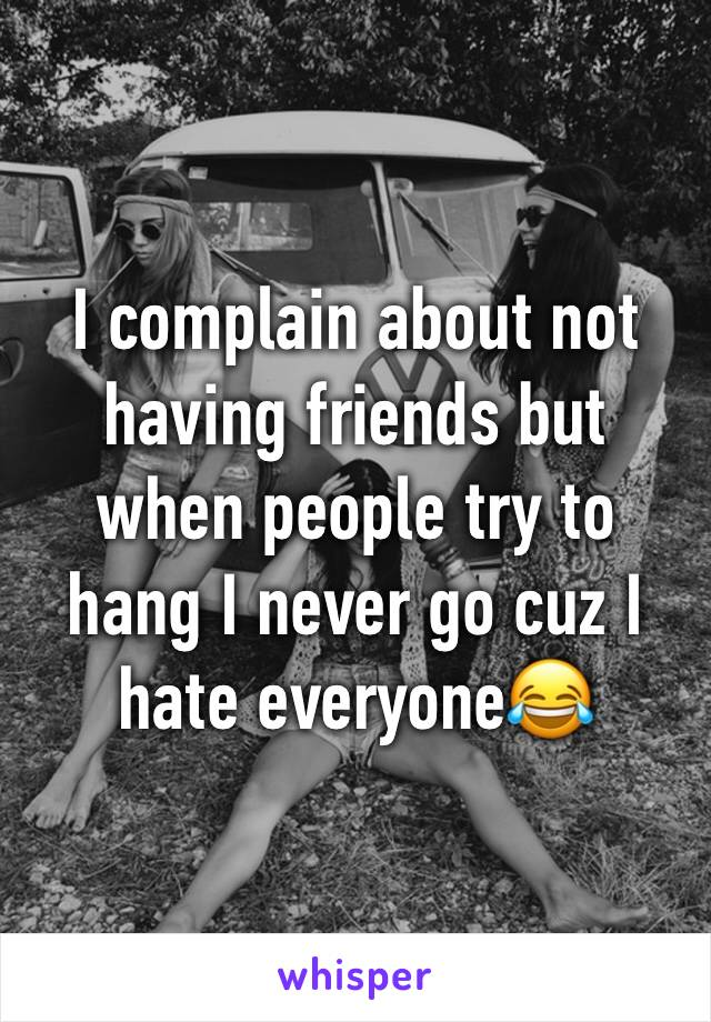 I complain about not having friends but when people try to hang I never go cuz I hate everyone😂
