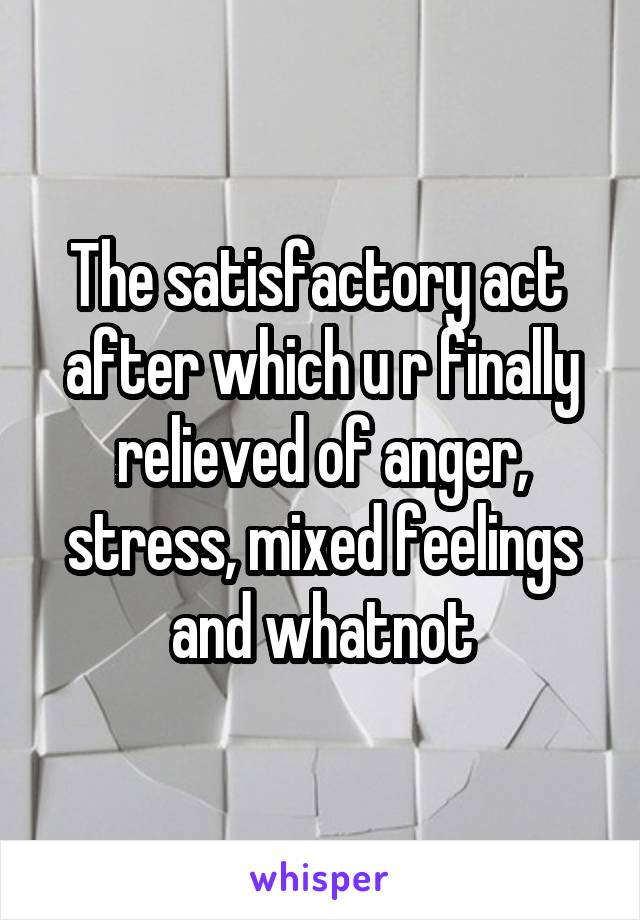 The satisfactory act  after which u r finally relieved of anger, stress, mixed feelings and whatnot