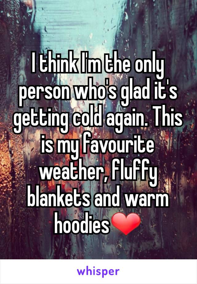 I think I'm the only person who's glad it's getting cold again. This is my favourite weather, fluffy blankets and warm hoodies❤