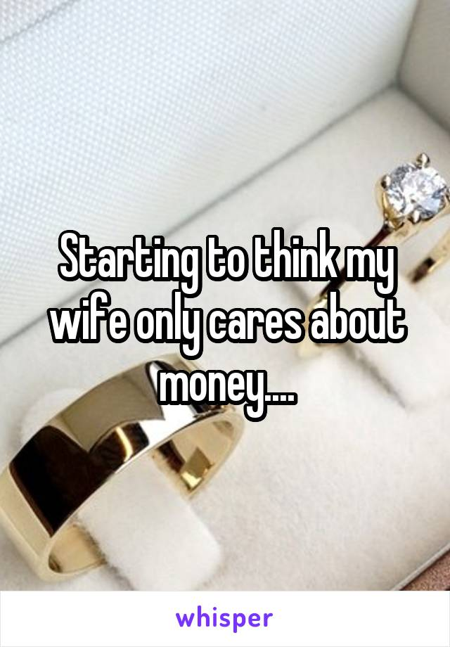 Starting to think my wife only cares about money....