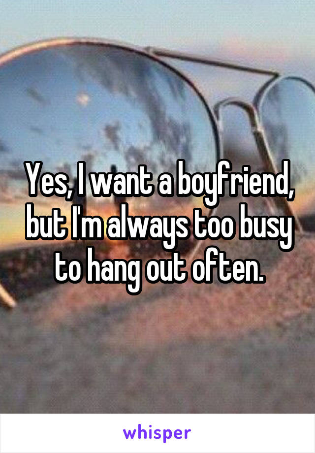 Yes, I want a boyfriend, but I'm always too busy to hang out often.