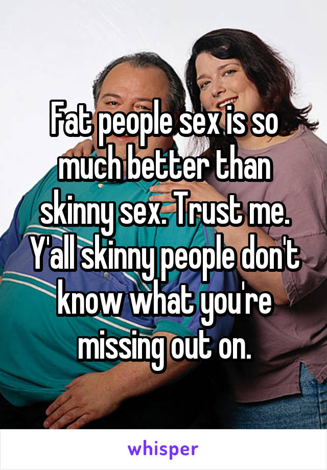 Fat people sex is so much better than skinny sex. Trust me. Y'all skinny people don't know what you're missing out on.