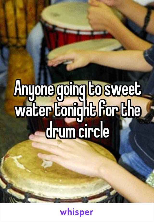 Anyone going to sweet water tonight for the drum circle