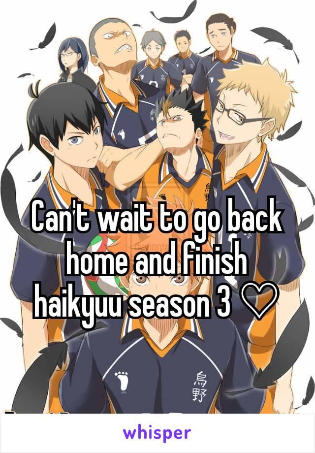 Can't wait to go back home and finish haikyuu season 3 ♡