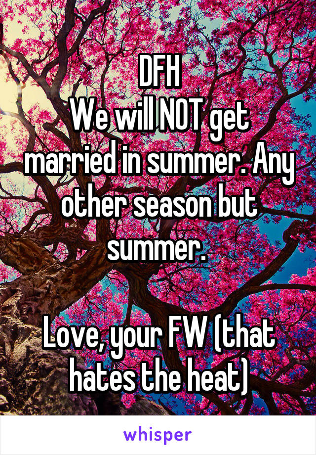 DFH We will NOT get married in summer. Any other season but summer.   Love, your FW (that hates the heat)