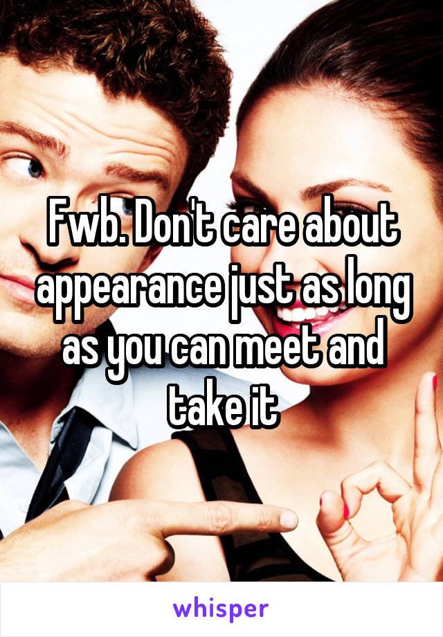 Fwb. Don't care about appearance just as long as you can meet and take it