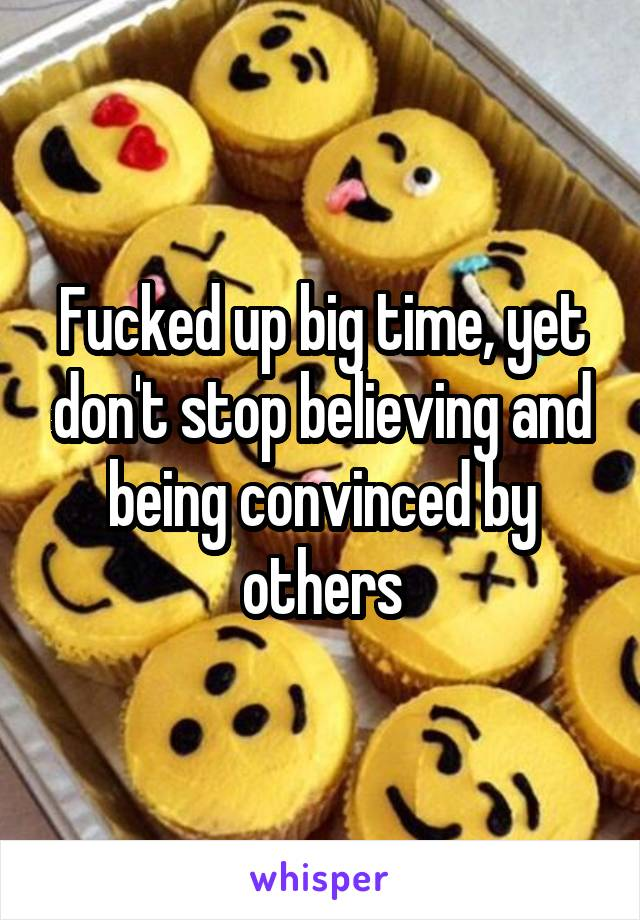 Fucked up big time, yet don't stop believing and being convinced by others