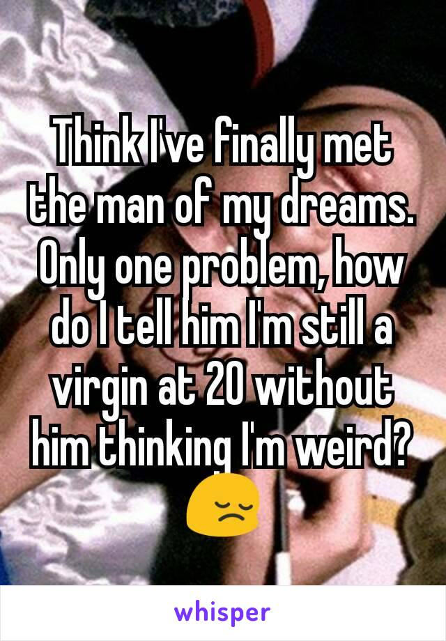 Think I've finally met the man of my dreams. Only one problem, how do I tell him I'm still a virgin at 20 without him thinking I'm weird? 😔
