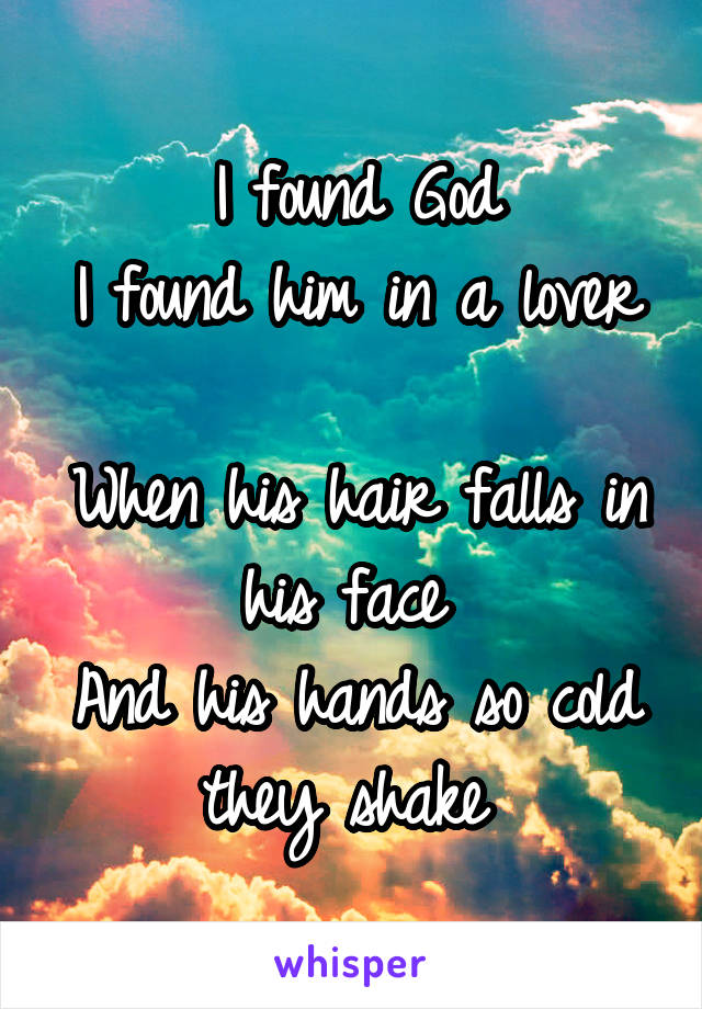 I found God I found him in a lover  When his hair falls in his face  And his hands so cold they shake