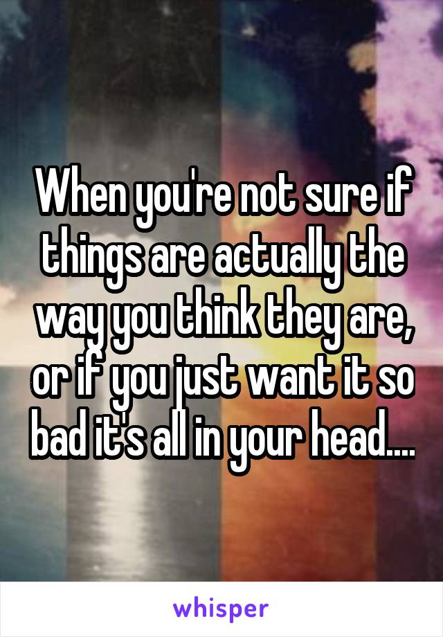 When you're not sure if things are actually the way you think they are, or if you just want it so bad it's all in your head....