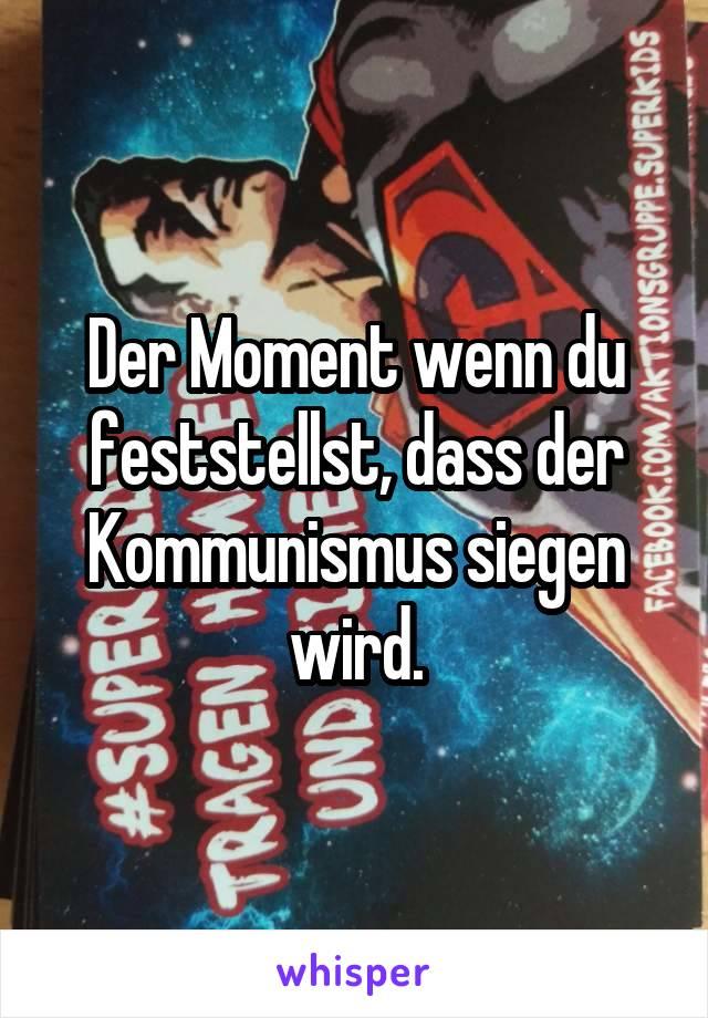 Der Moment wenn du feststellst, dass der Kommunismus siegen wird.