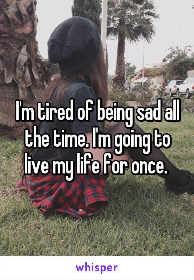 I'm tired of being sad all the time. I'm going to live my life for once.