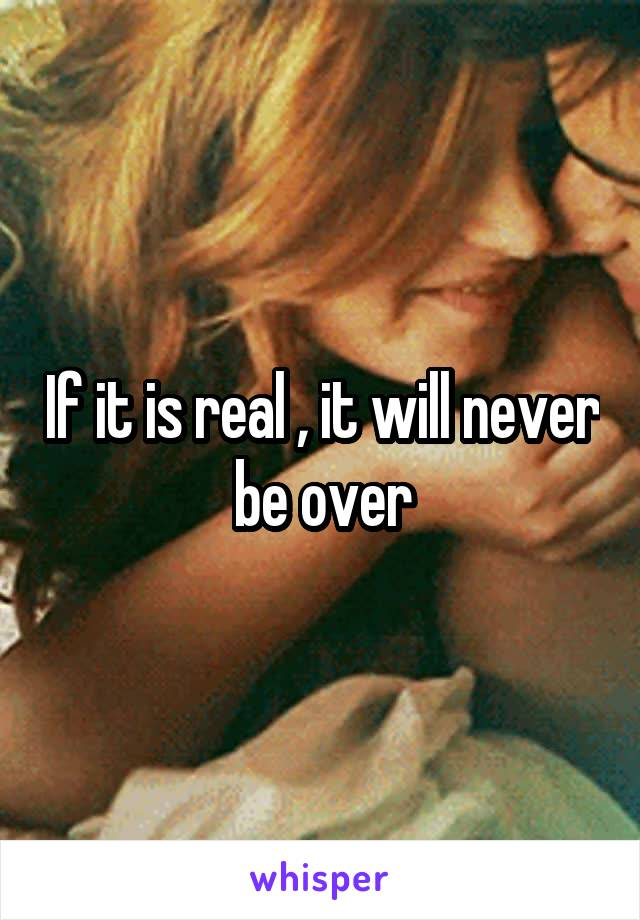 If it is real , it will never be over