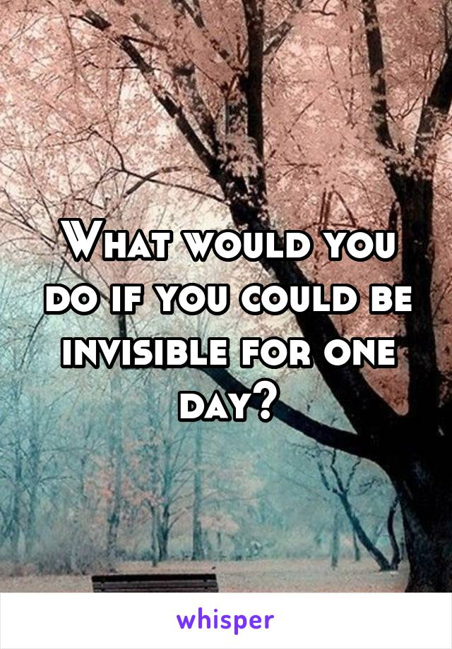 What would you do if you could be invisible for one day?