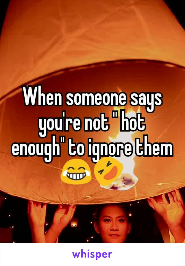 """When someone says you're not """" hot enough"""" to ignore them 😂🤣"""