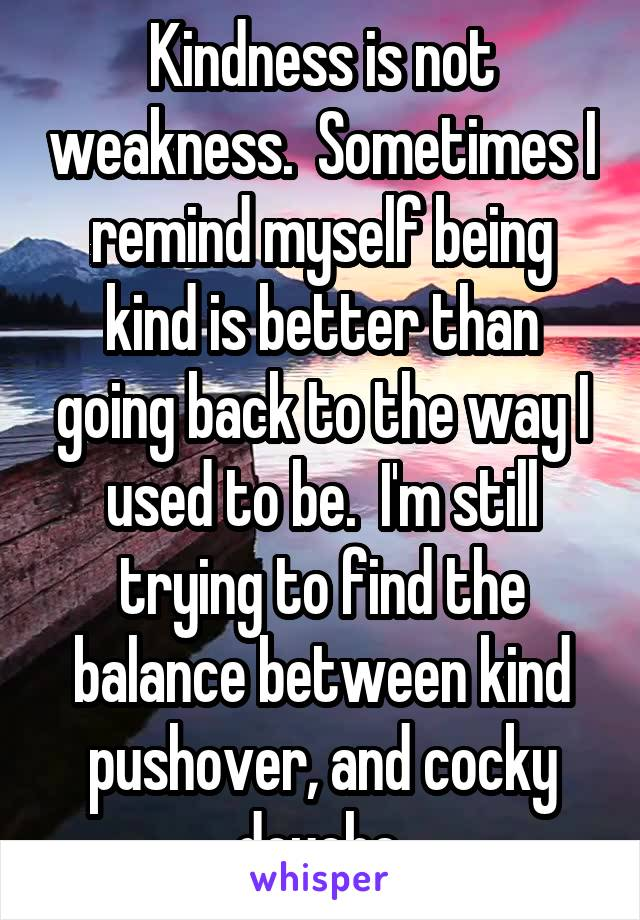 Kindness is not weakness.  Sometimes I remind myself being kind is better than going back to the way I used to be.  I'm still trying to find the balance between kind pushover, and cocky douche.