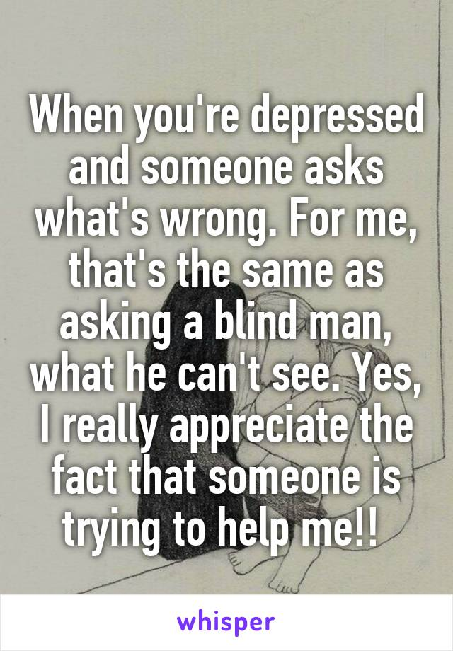 When you're depressed and someone asks what's wrong. For me, that's the same as asking a blind man, what he can't see. Yes, I really appreciate the fact that someone is trying to help me!!