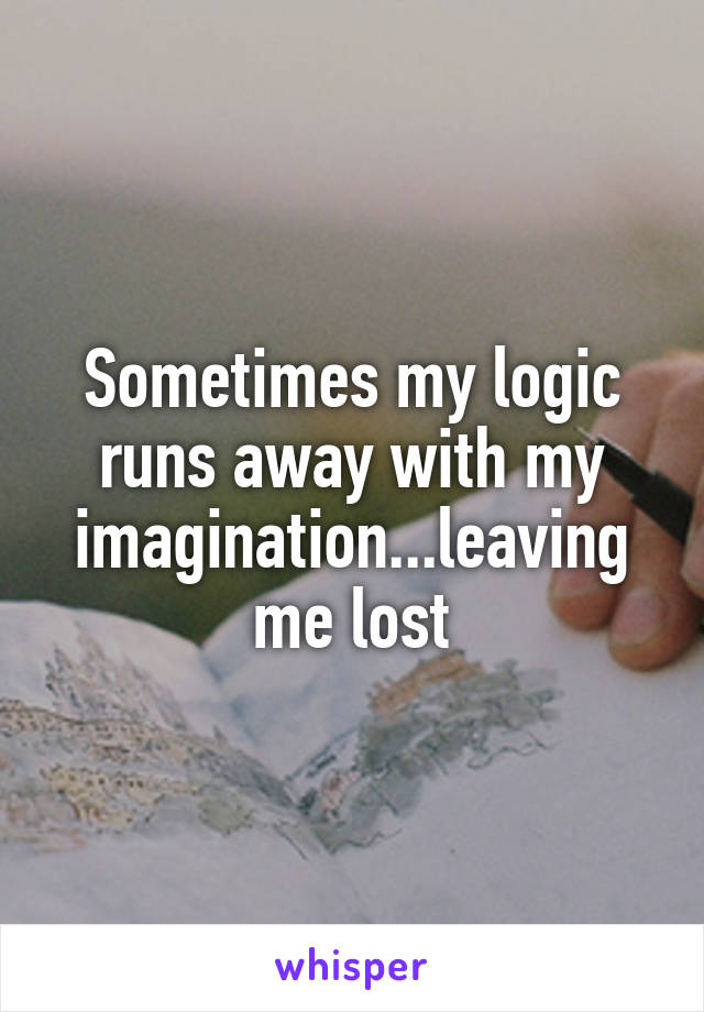 Sometimes my logic runs away with my imagination...leaving me lost