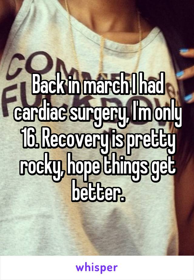 Back in march I had cardiac surgery, I'm only 16. Recovery is pretty rocky, hope things get better.