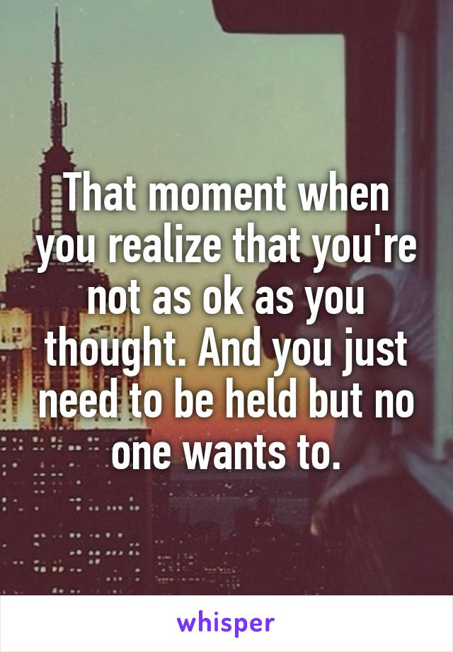 That moment when you realize that you're not as ok as you thought. And you just need to be held but no one wants to.
