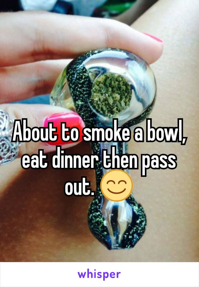 About to smoke a bowl, eat dinner then pass out. 😊