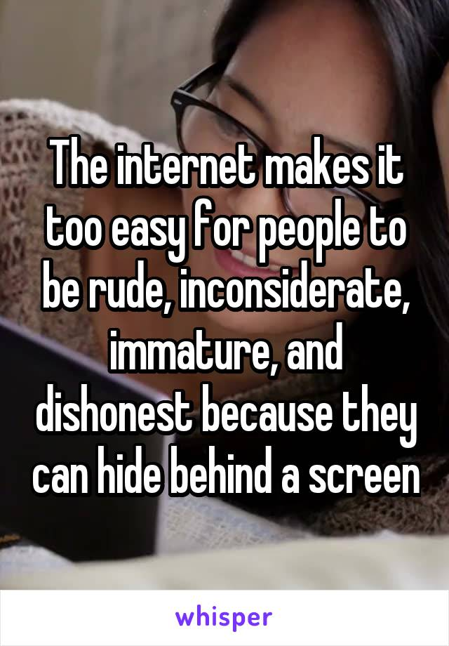 The internet makes it too easy for people to be rude, inconsiderate, immature, and dishonest because they can hide behind a screen