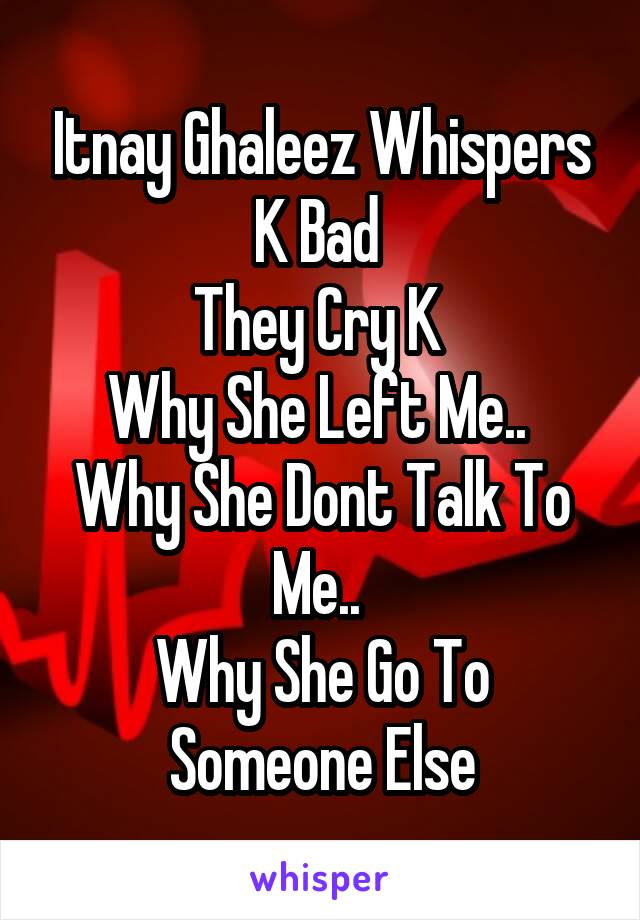 Itnay Ghaleez Whispers K Bad  They Cry K  Why She Left Me..  Why She Dont Talk To Me..  Why She Go To Someone Else