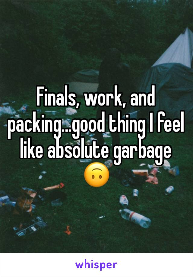 Finals, work, and packing...good thing I feel like absolute garbage 🙃