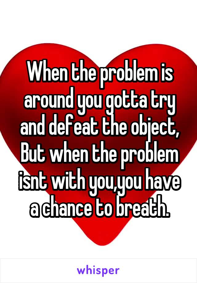 When the problem is around you gotta try and defeat the object, But when the problem isnt with you,you have a chance to breath.