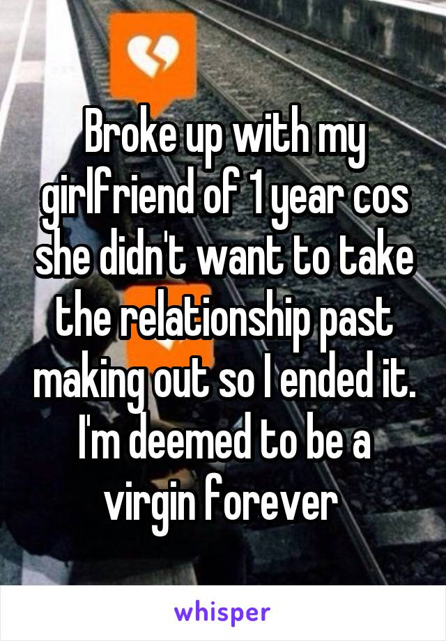 Broke up with my girlfriend of 1 year cos she didn't want to take the relationship past making out so I ended it. I'm deemed to be a virgin forever