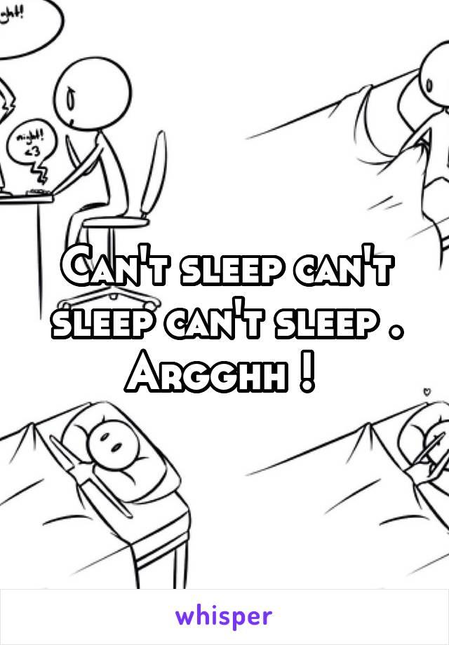 Can't sleep can't sleep can't sleep . Argghh !