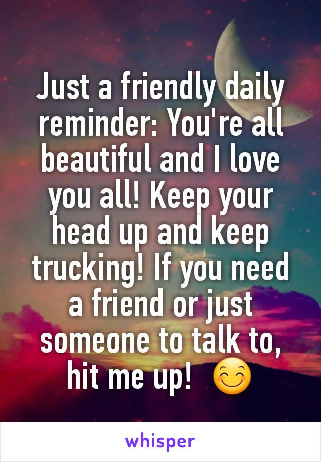 Just a friendly daily reminder: You're all beautiful and I love you all! Keep your head up and keep trucking! If you need a friend or just someone to talk to, hit me up!  😊