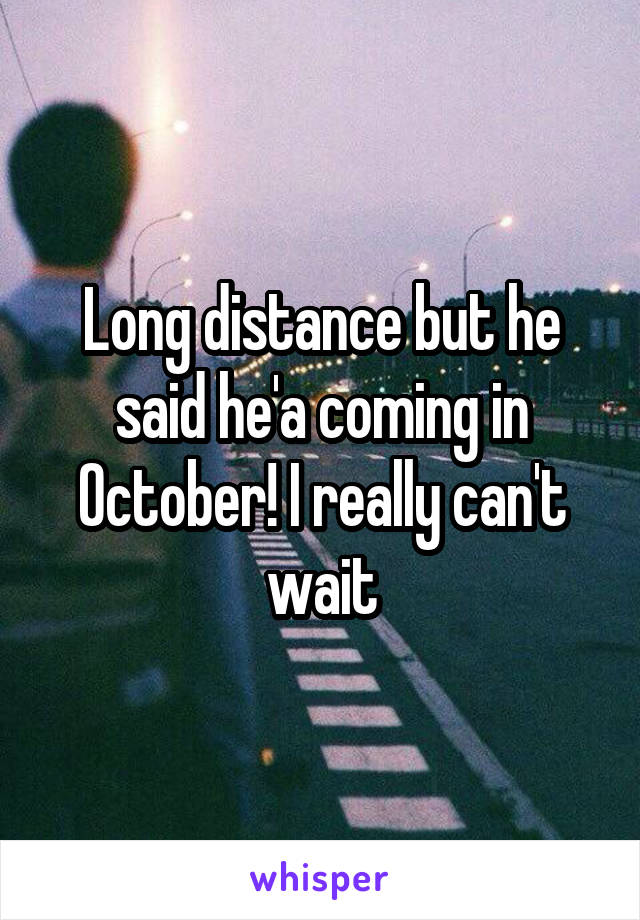 Long distance but he said he'a coming in October! I really can't wait